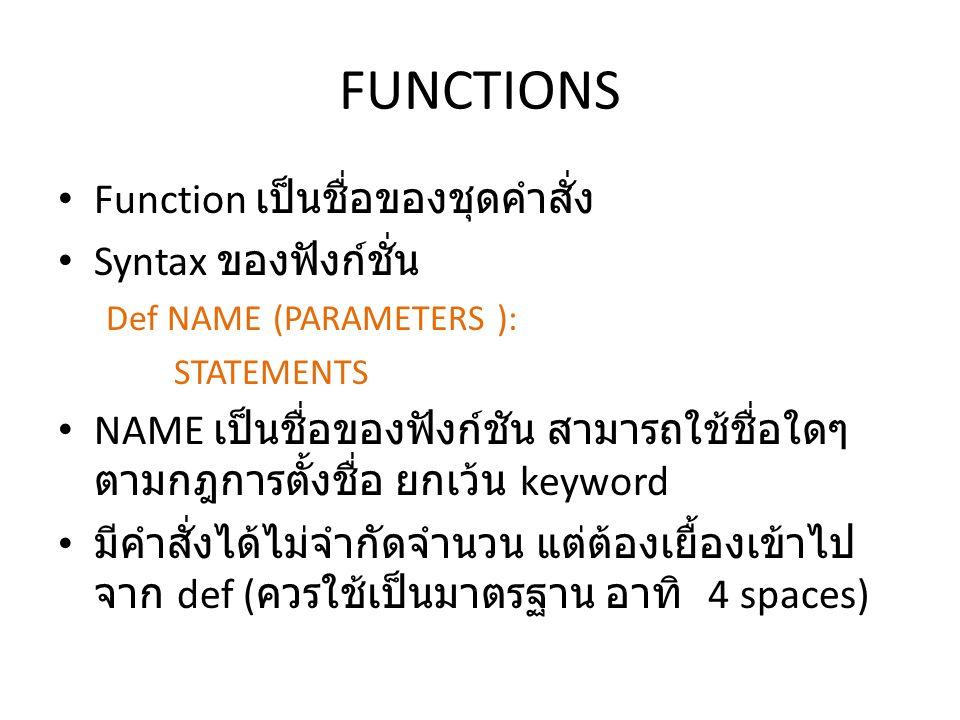 • Function เป็นชื่อของชุดคำสั่ง • Syntax ของฟังก์ชั่น Def NAME (PARAMETERS ): STATEMENTS • NAME เป็นชื่อของฟังก์ชัน สามารถใช้ชื่อใดๆ ตามกฎการตั้งชื่อ ยกเว้น keyword • มีคำสั่งได้ไม่จำกัดจำนวน แต่ต้องเยื้องเข้าไป จาก def ( ควรใช้เป็นมาตรฐาน อาทิ 4 spaces)