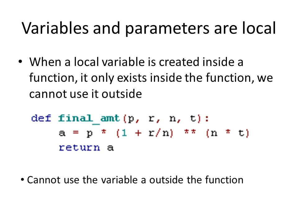 Variables and parameters are local • When a local variable is created inside a function, it only exists inside the function, we cannot use it outside • Cannot use the variable a outside the function