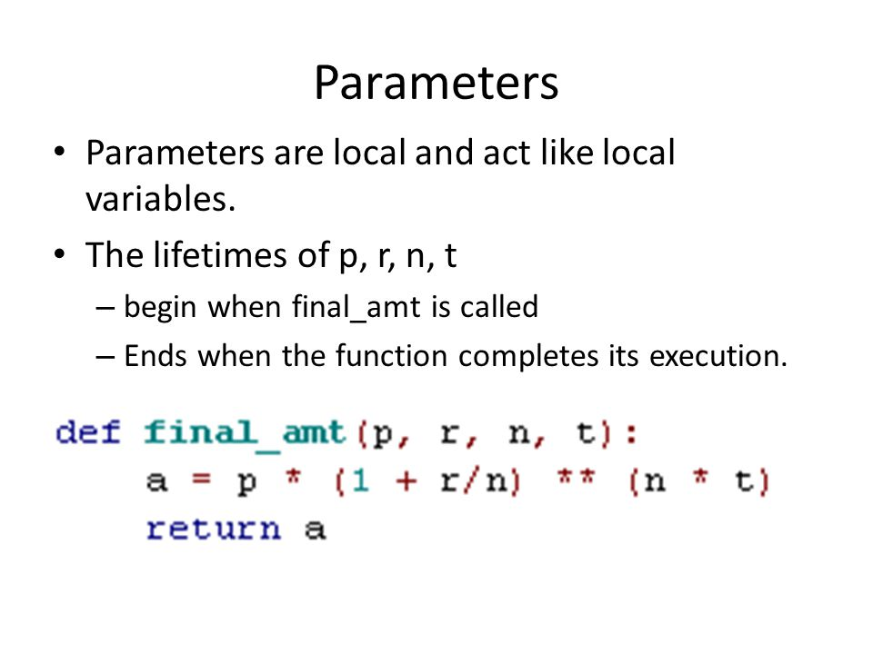 Parameters • Parameters are local and act like local variables.