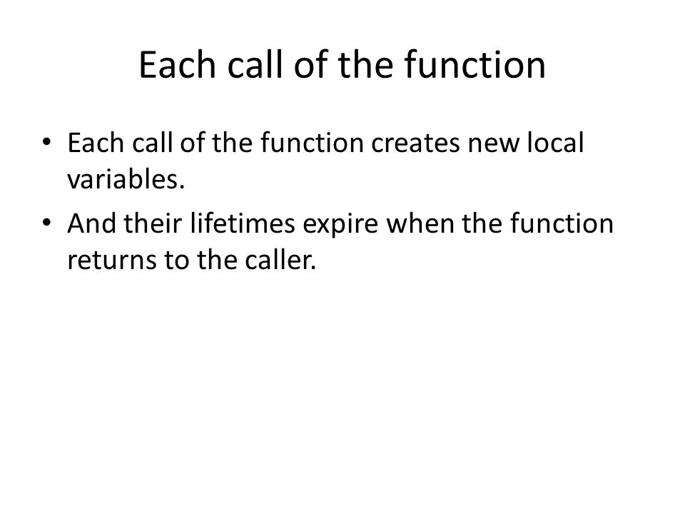 Each call of the function • Each call of the function creates new local variables.
