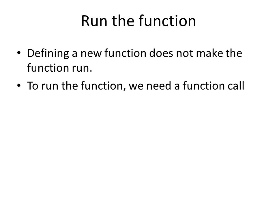 Run the function • Defining a new function does not make the function run.