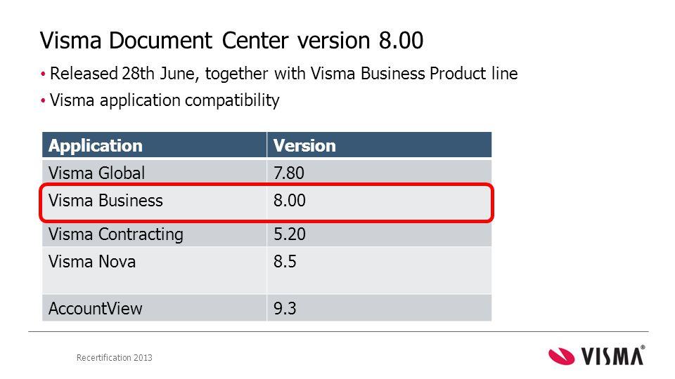 Recertification 2013 Visma Document Center version 8.00 • Released 28th June, together with Visma Business Product line • Visma application compatibility ApplicationVersion Visma Global7.80 Visma Business8.00 Visma Contracting5.20 Visma Nova8.5 AccountView9.3