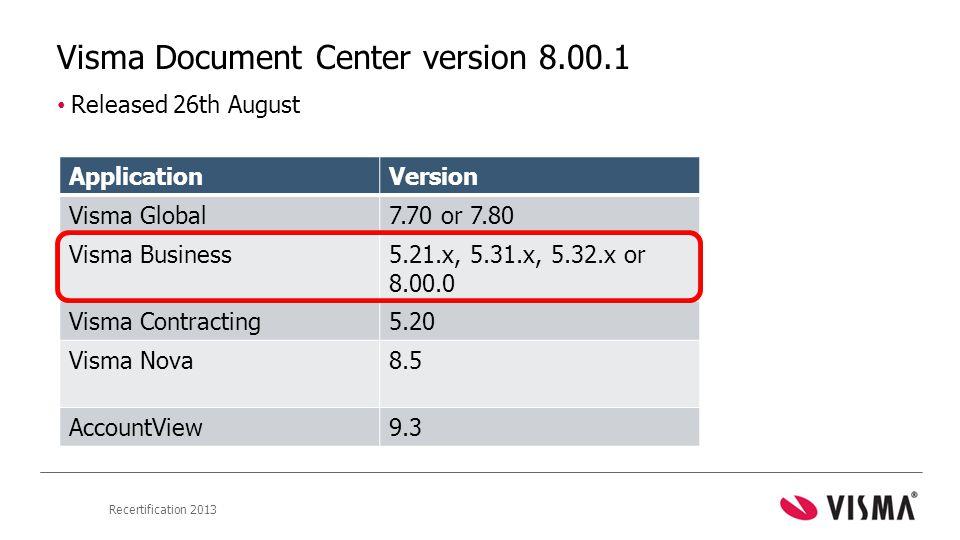 Recertification 2013 Visma Document Center version 8.00.1 • Released 26th August ApplicationVersion Visma Global7.70 or 7.80 Visma Business5.21.x, 5.31.x, 5.32.x or 8.00.0 Visma Contracting5.20 Visma Nova8.5 AccountView9.3