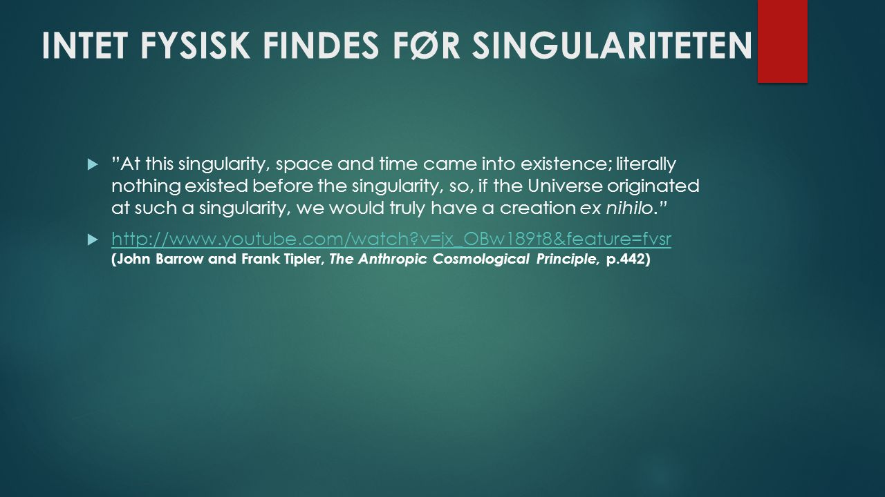 INTET FYSISK FINDES FØR SINGULARITETEN  At this singularity, space and time came into existence; literally nothing existed before the singularity, so, if the Universe originated at such a singularity, we would truly have a creation ex nihilo.  http://www.youtube.com/watch?v=jx_OBw189t8&feature=fvsr (John Barrow and Frank Tipler, The Anthropic Cosmological Principle, p.442) http://www.youtube.com/watch?v=jx_OBw189t8&feature=fvsr