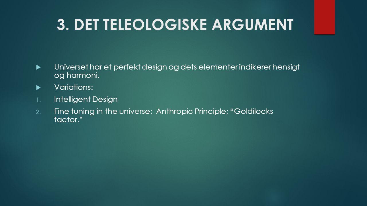 3. DET TELEOLOGISKE ARGUMENT  Universet har et perfekt design og dets elementer indikerer hensigt og harmoni.  Variations: 1. Intelligent Design 2.