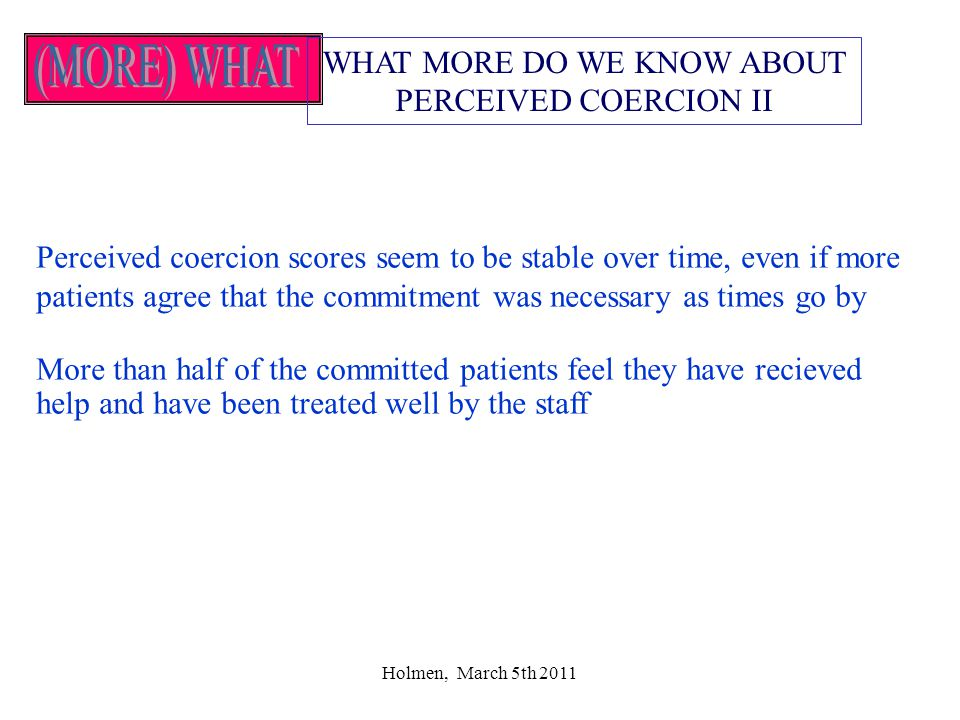Holmen, March 5th 2011 WHAT MORE DO WE KNOW ABOUT PERCEIVED COERCION II Perceived coercion scores seem to be stable over time, even if more patients agree that the commitment was necessary as times go by More than half of the committed patients feel they have recieved help and have been treated well by the staff