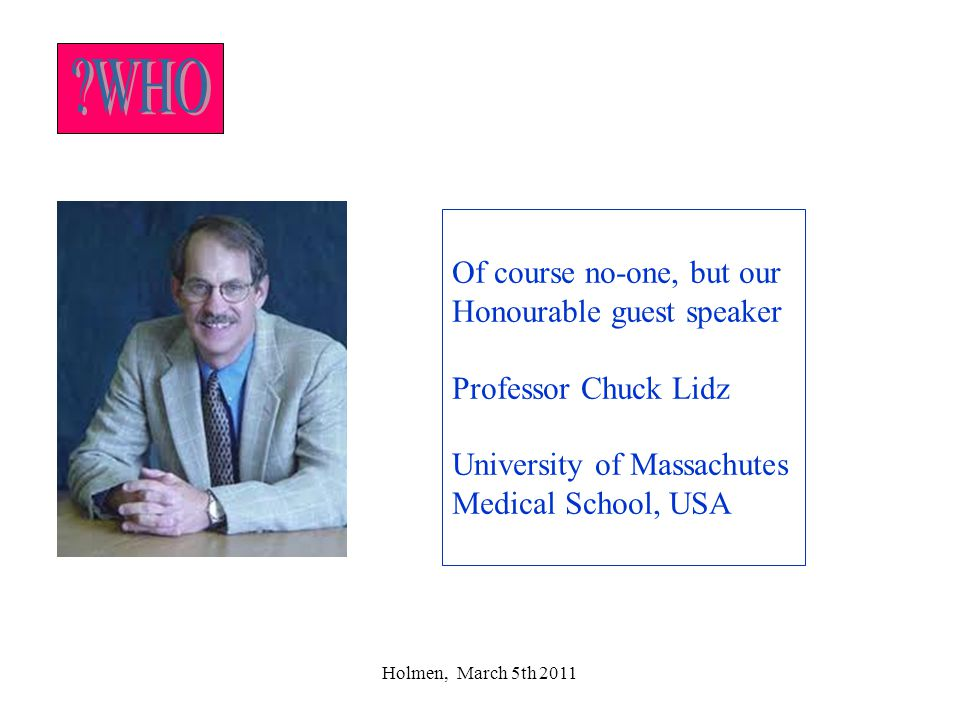 Holmen, March 5th 2011 Of course no-one, but our Honourable guest speaker Professor Chuck Lidz University of Massachutes Medical School, USA