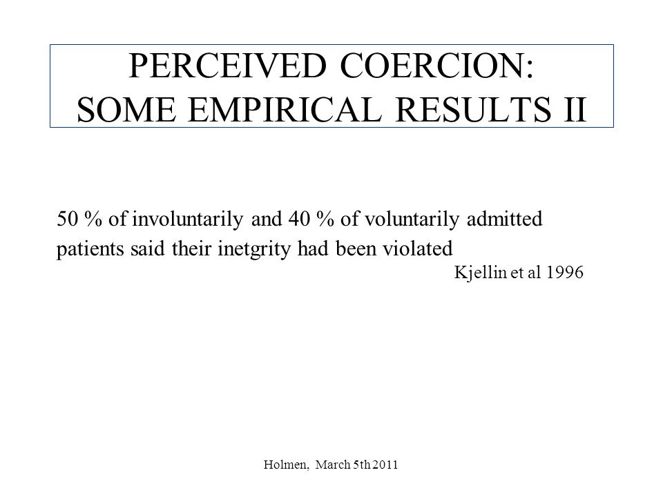 Holmen, March 5th 2011 PERCEIVED COERCION: SOME EMPIRICAL RESULTS II 50 % of involuntarily and 40 % of voluntarily admitted patients said their inetgrity had been violated Kjellin et al 1996