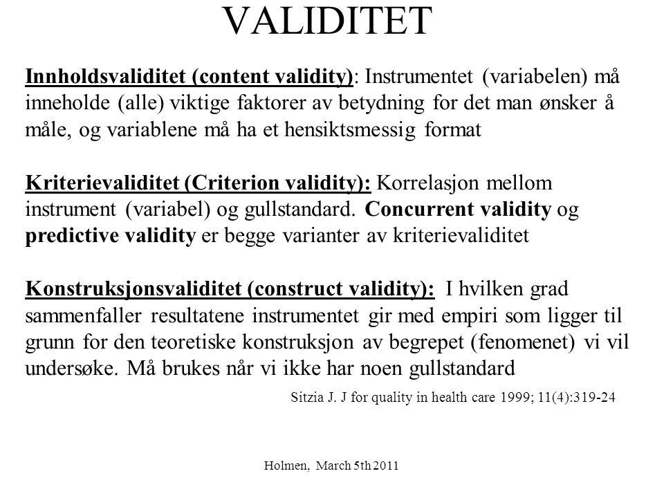 Holmen, March 5th 2011 VALIDITET Innholdsvaliditet (content validity): Instrumentet (variabelen) må inneholde (alle) viktige faktorer av betydning for det man ønsker å måle, og variablene må ha et hensiktsmessig format Kriterievaliditet (Criterion validity): Korrelasjon mellom instrument (variabel) og gullstandard.