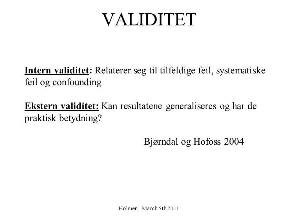 Holmen, March 5th 2011 VALIDITET Intern validitet: Relaterer seg til tilfeldige feil, systematiske feil og confounding Ekstern validitet: Kan resultatene generaliseres og har de praktisk betydning.