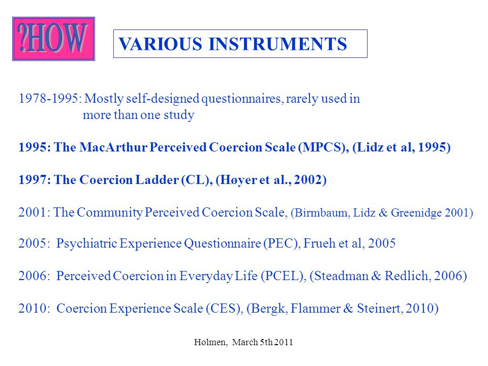 Holmen, March 5th 2011 how VARIOUS INSTRUMENTS 1978-1995: Mostly self-designed questionnaires, rarely used in more than one study 1995: The MacArthur Perceived Coercion Scale (MPCS), (Lidz et al, 1995) 1997: The Coercion Ladder (CL), (Høyer et al., 2002) 2001: The Community Perceived Coercion Scale, (Birmbaum, Lidz & Greenidge 2001) 2005: Psychiatric Experience Questionnaire (PEC), Frueh et al, 2005 2006: Perceived Coercion in Everyday Life (PCEL), (Steadman & Redlich, 2006) 2010: Coercion Experience Scale (CES), (Bergk, Flammer & Steinert, 2010)