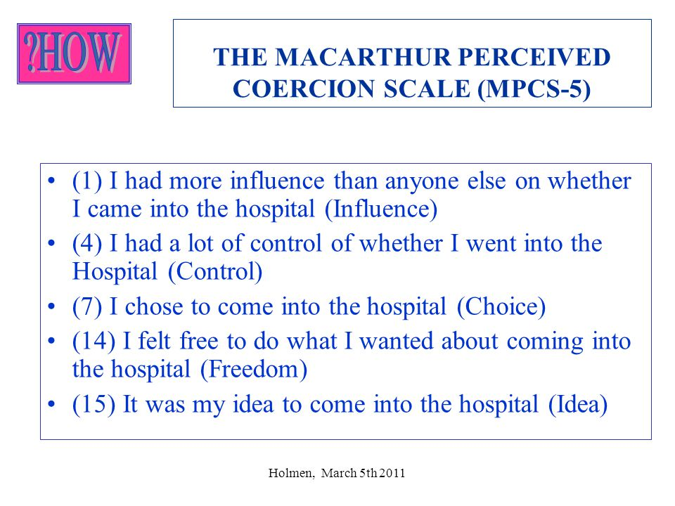 Holmen, March 5th 2011 THE MACARTHUR PERCEIVED COERCION SCALE (MPCS-5) •(1) I had more influence than anyone else on whether I came into the hospital (Influence) •(4) I had a lot of control of whether I went into the Hospital (Control) •(7) I chose to come into the hospital (Choice) •(14) I felt free to do what I wanted about coming into the hospital (Freedom) •(15) It was my idea to come into the hospital (Idea)