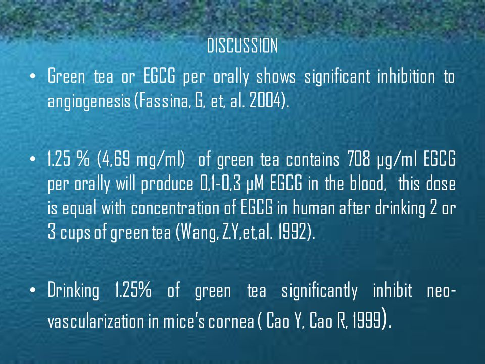 DISCUSSION • Green tea or EGCG per orally shows significant inhibition to angiogenesis (Fassina, G, et, al.