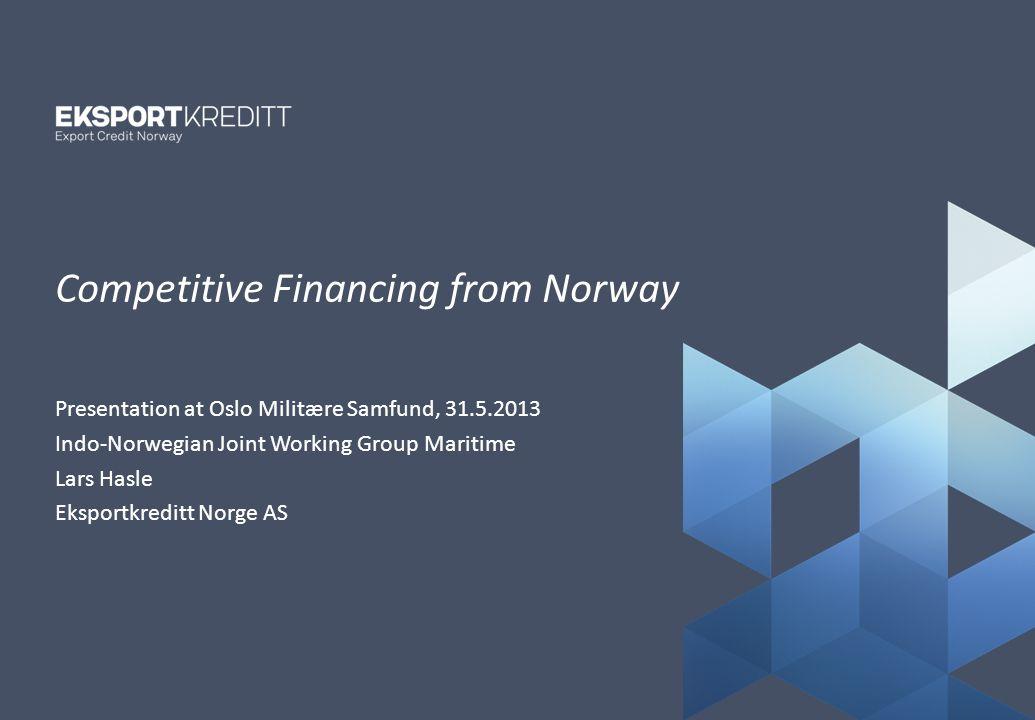 Tittelside_kaldt Presentation at Oslo Militære Samfund, 31.5.2013 Indo-Norwegian Joint Working Group Maritime Lars Hasle Eksportkreditt Norge AS Competitive Financing from Norway