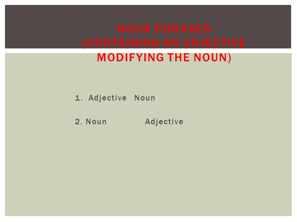 1. Adjective Noun 2. Noun Adjective NOUN PHRASES (CONTAINING AN ADJECTIVE MODIFYING THE NOUN)