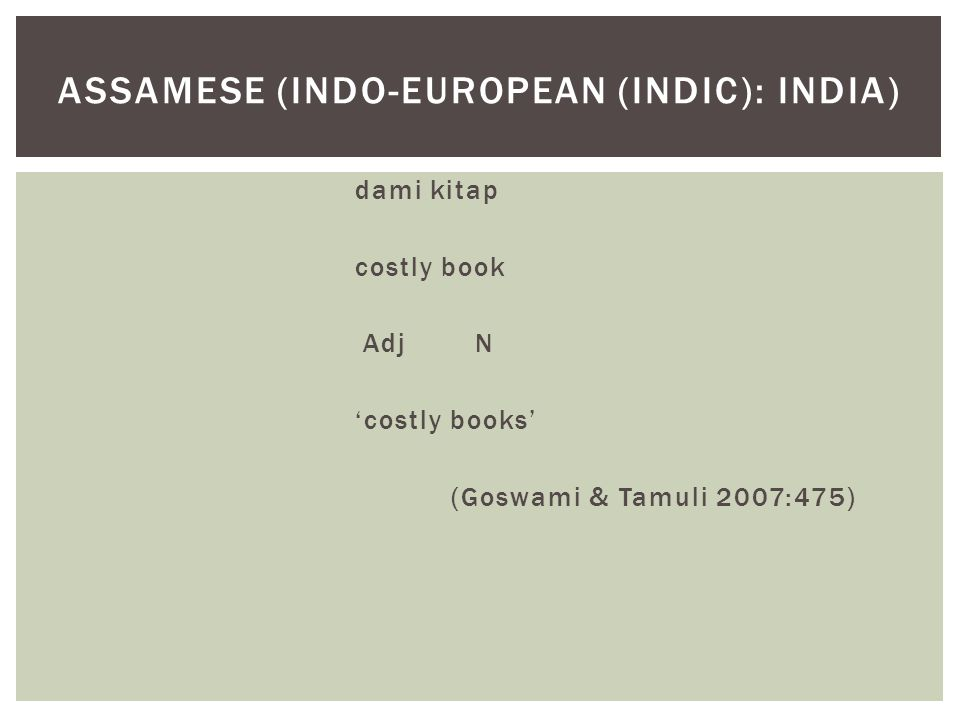 dami kitap costly book Adj N 'costly books' (Goswami & Tamuli 2007:475) ASSAMESE (INDO-EUROPEAN (INDIC): INDIA)