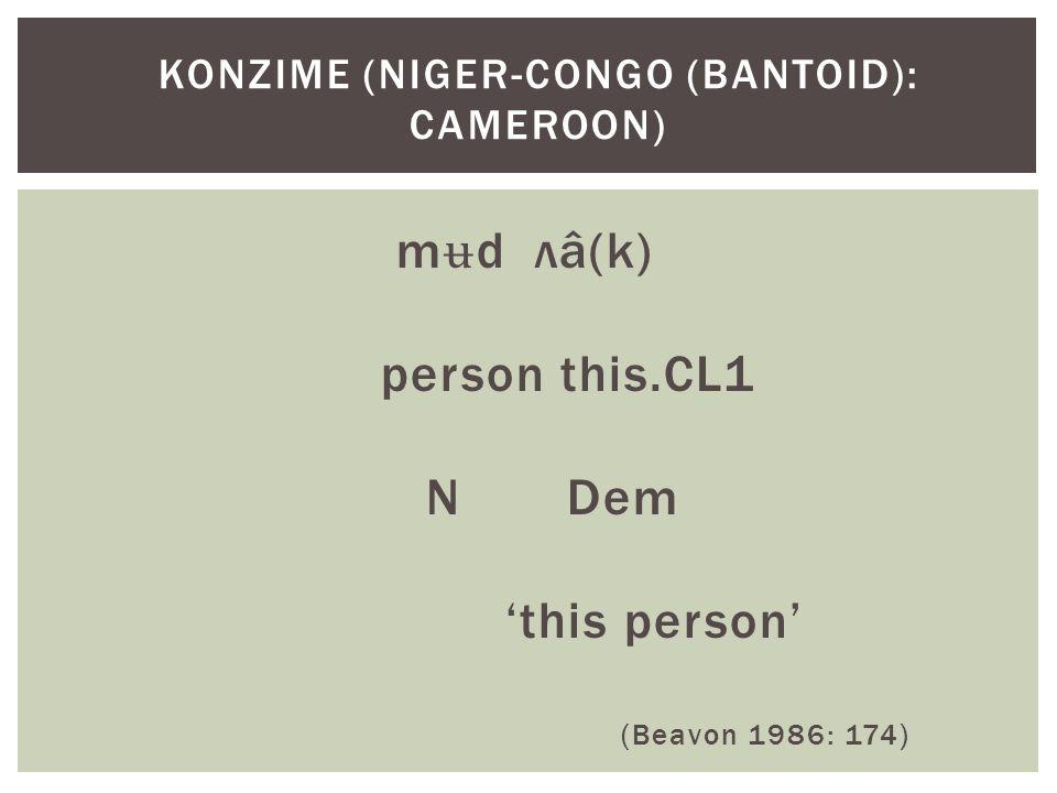 m ʉ d лâ(k) person this.CL1 N Dem 'this person' (Beavon 1986: 174) KONZIME (NIGER-CONGO (BANTOID): CAMEROON)