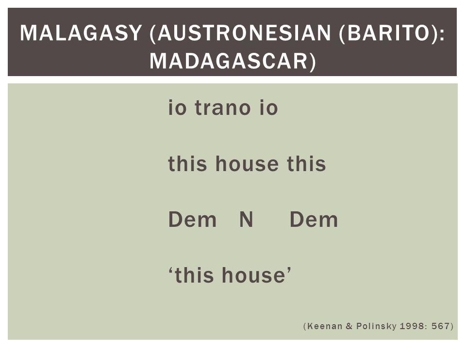 io trano io this house this Dem N Dem 'this house' (Keenan & Polinsky 1998: 567) MALAGASY (AUSTRONESIAN (BARITO): MADAGASCAR)