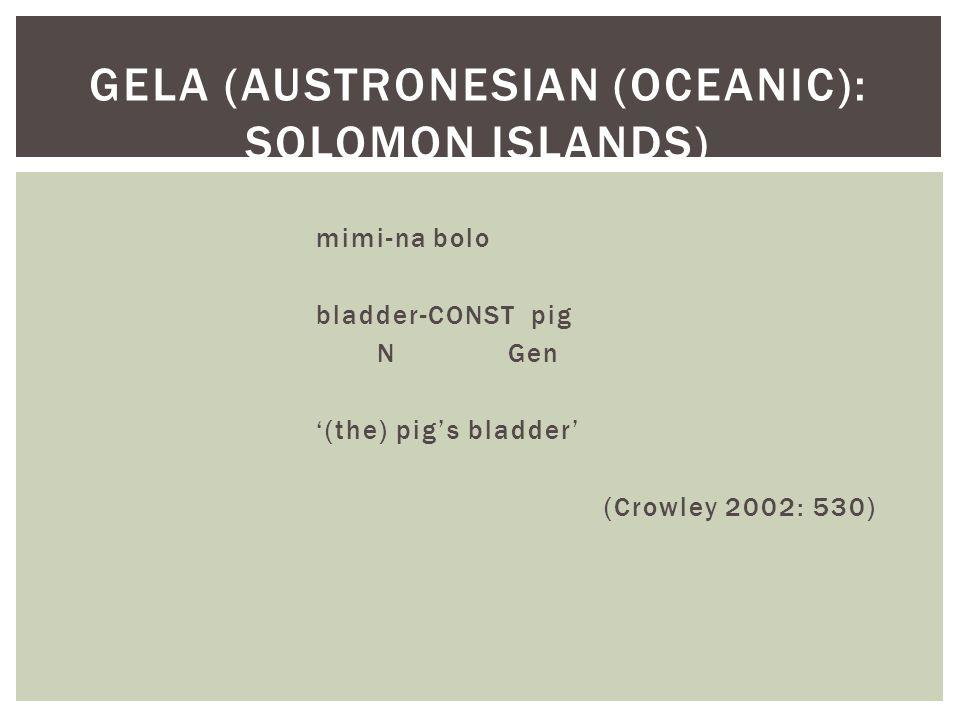 mimi-na bolo bladder-CONST pig N Gen '(the) pig's bladder' (Crowley 2002: 530) GELA (AUSTRONESIAN (OCEANIC): SOLOMON ISLANDS)
