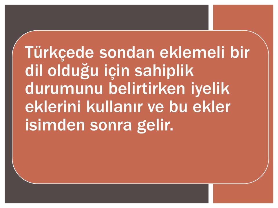 Türkçede sondan eklemeli bir dil olduğu için sahiplik durumunu belirtirken iyelik eklerini kullanır ve bu ekler isimden sonra gelir.