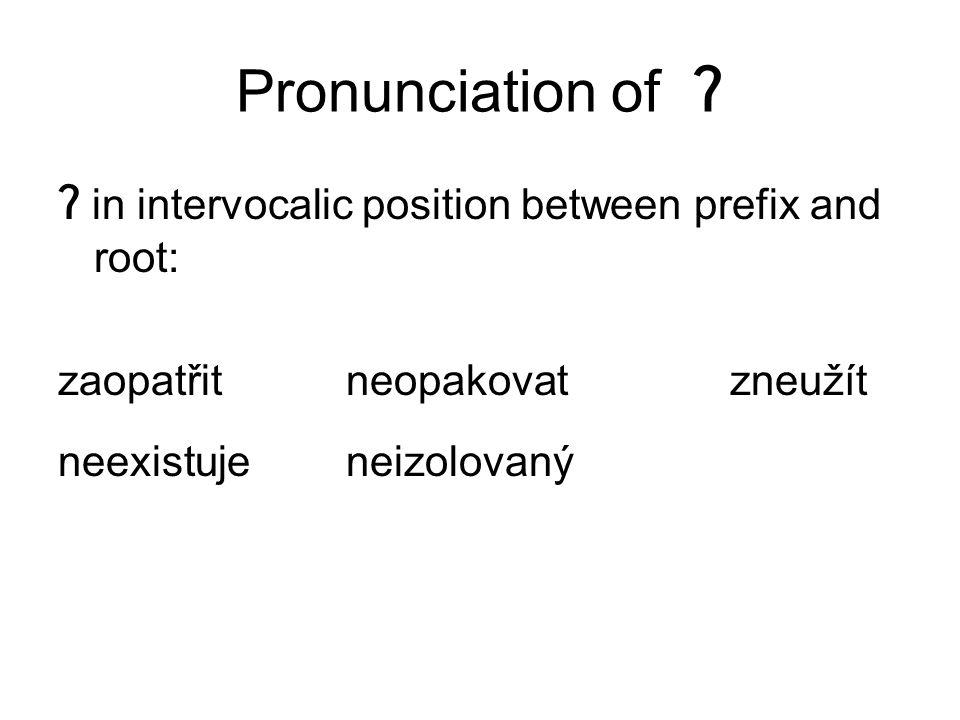 Pronunciation of ʔ ʔ in intervocalic position between prefix and root: zaopatřitneopakovatzneužít neexistujeneizolovaný