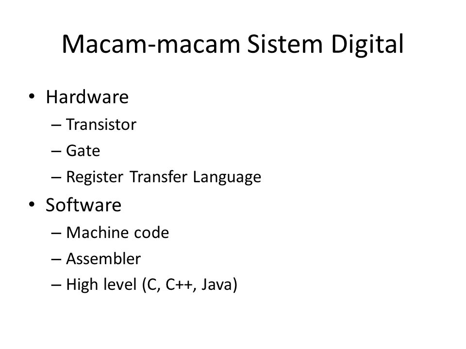 Macam-macam Sistem Digital • Hardware – Transistor – Gate – Register Transfer Language • Software – Machine code – Assembler – High level (C, C++, Jav