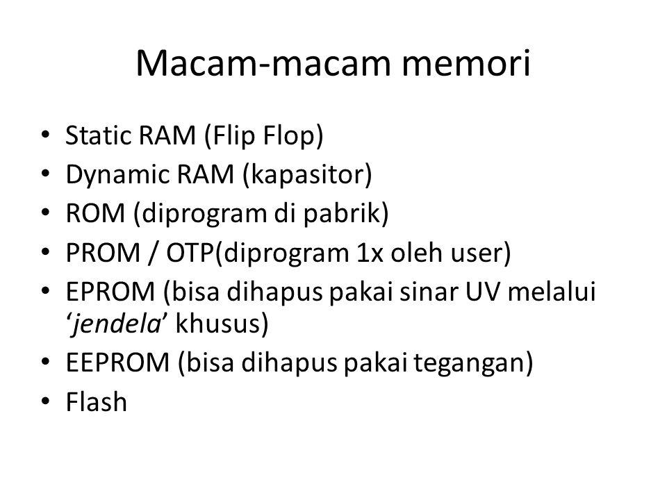 Macam-macam memori • Static RAM (Flip Flop) • Dynamic RAM (kapasitor) • ROM (diprogram di pabrik) • PROM / OTP(diprogram 1x oleh user) • EPROM (bisa d
