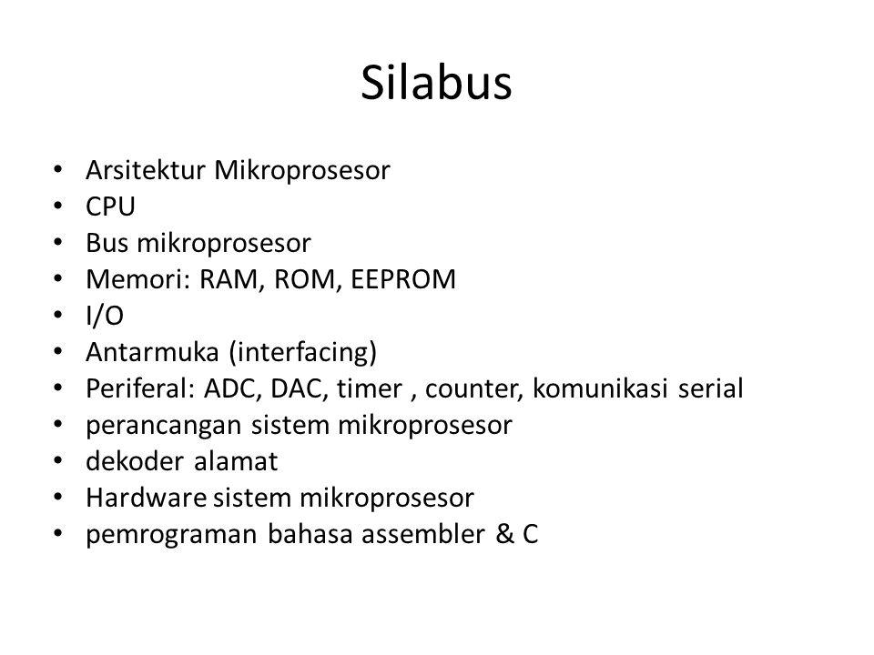 Silabus • Arsitektur Mikroprosesor • CPU • Bus mikroprosesor • Memori: RAM, ROM, EEPROM • I/O • Antarmuka (interfacing) • Periferal: ADC, DAC, timer,