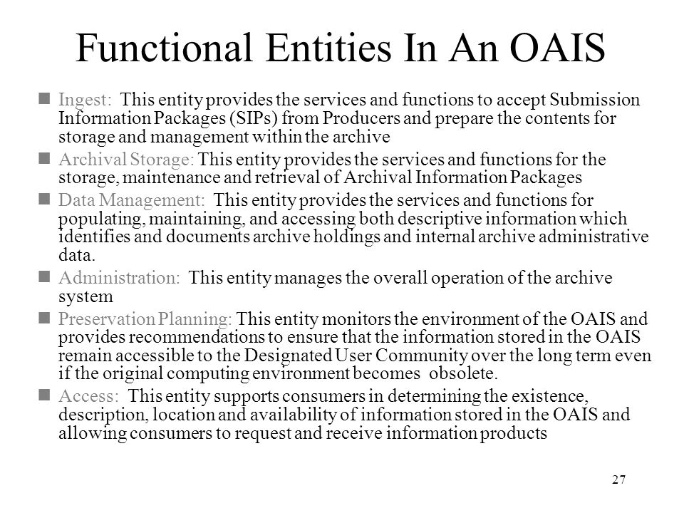27 Functional Entities In An OAIS  Ingest: This entity provides the services and functions to accept Submission Information Packages (SIPs) from Producers and prepare the contents for storage and management within the archive  Archival Storage: This entity provides the services and functions for the storage, maintenance and retrieval of Archival Information Packages  Data Management: This entity provides the services and functions for populating, maintaining, and accessing both descriptive information which identifies and documents archive holdings and internal archive administrative data.