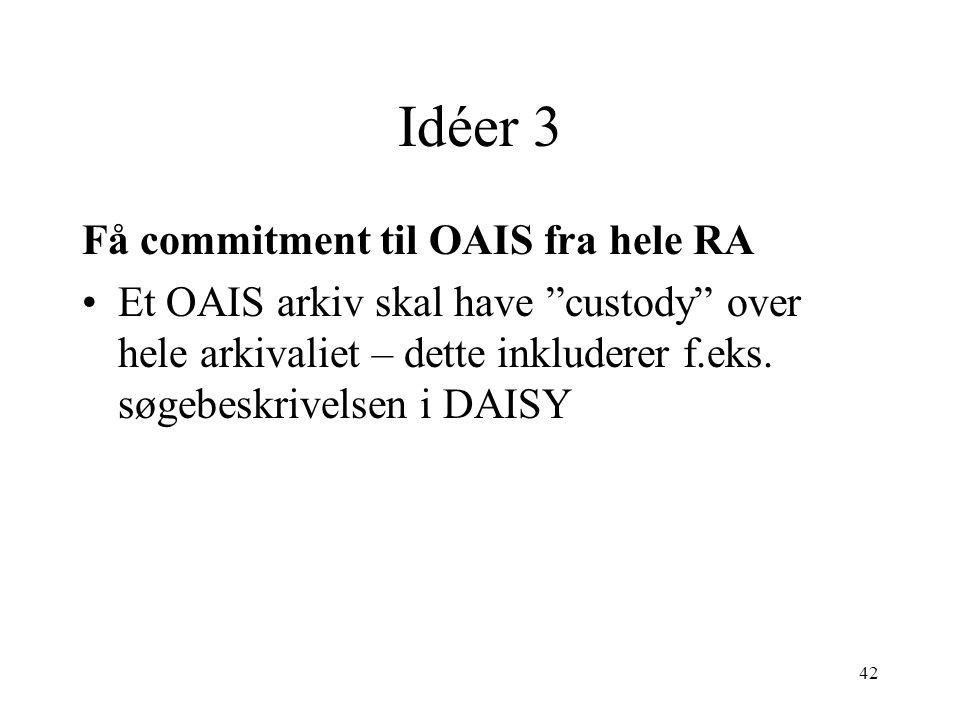 """42 Idéer 3 Få commitment til OAIS fra hele RA •Et OAIS arkiv skal have """"custody"""" over hele arkivaliet – dette inkluderer f.eks. søgebeskrivelsen i DAI"""