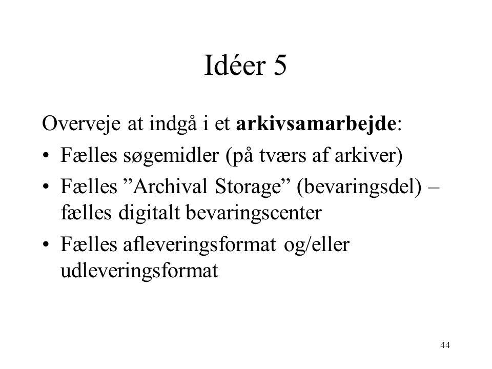 """44 Idéer 5 Overveje at indgå i et arkivsamarbejde: •Fælles søgemidler (på tværs af arkiver) •Fælles """"Archival Storage"""" (bevaringsdel) – fælles digital"""