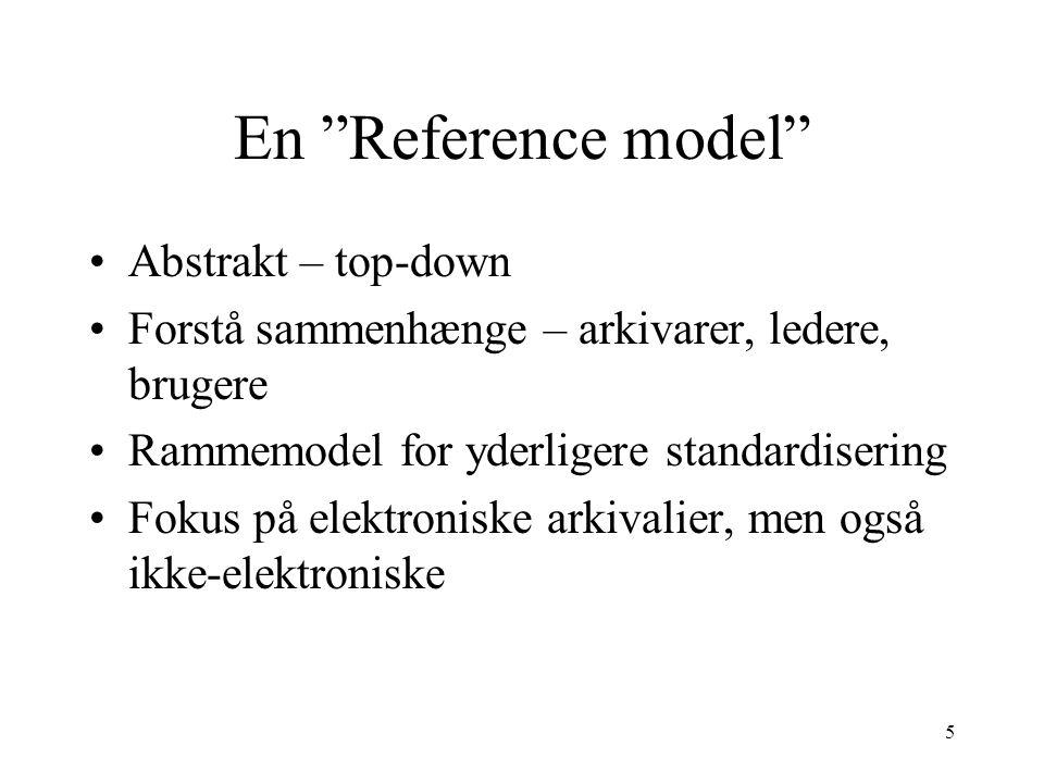 """5 En """"Reference model"""" •Abstrakt – top-down •Forstå sammenhænge – arkivarer, ledere, brugere •Rammemodel for yderligere standardisering •Fokus på elek"""