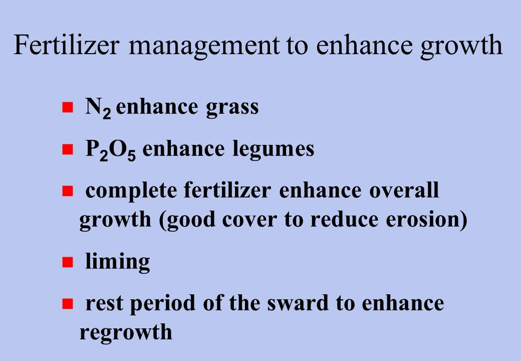 Fertilizer management to enhance growth n N 2 enhance grass n P 2 O 5 enhance legumes n complete fertilizer enhance overall growth (good cover to reduce erosion) n liming n rest period of the sward to enhance regrowth