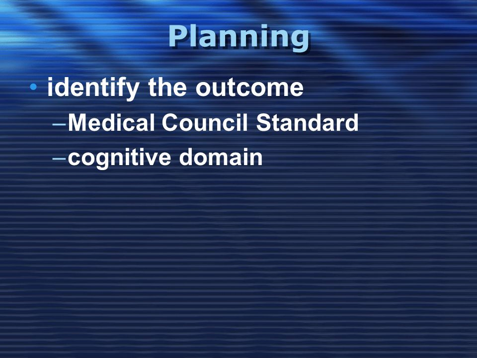 Planning •identify the outcome –Medical Council Standard –cognitive domain