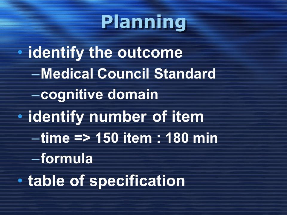 Planning •identify the outcome –Medical Council Standard –cognitive domain •identify number of item –time => 150 item : 180 min –formula •table of specification