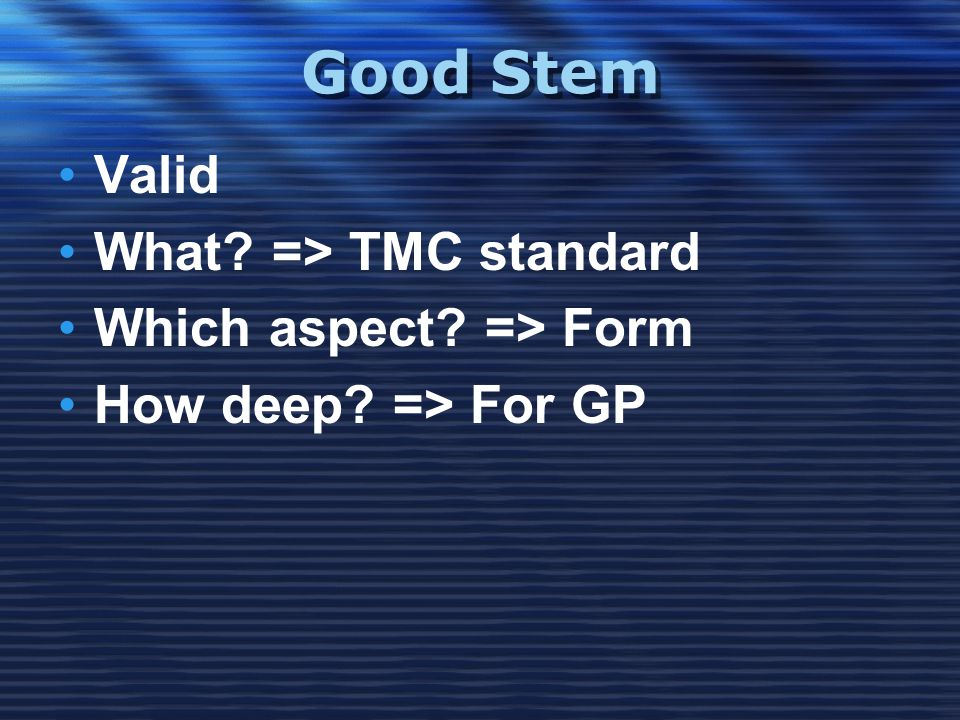 Good Stem •Valid •What? => TMC standard •Which aspect? => Form •How deep? => For GP