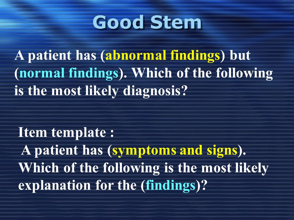 Good Stem A patient has (abnormal findings) but (normal findings). Which of the following is the most likely diagnosis? Item template : A patient has