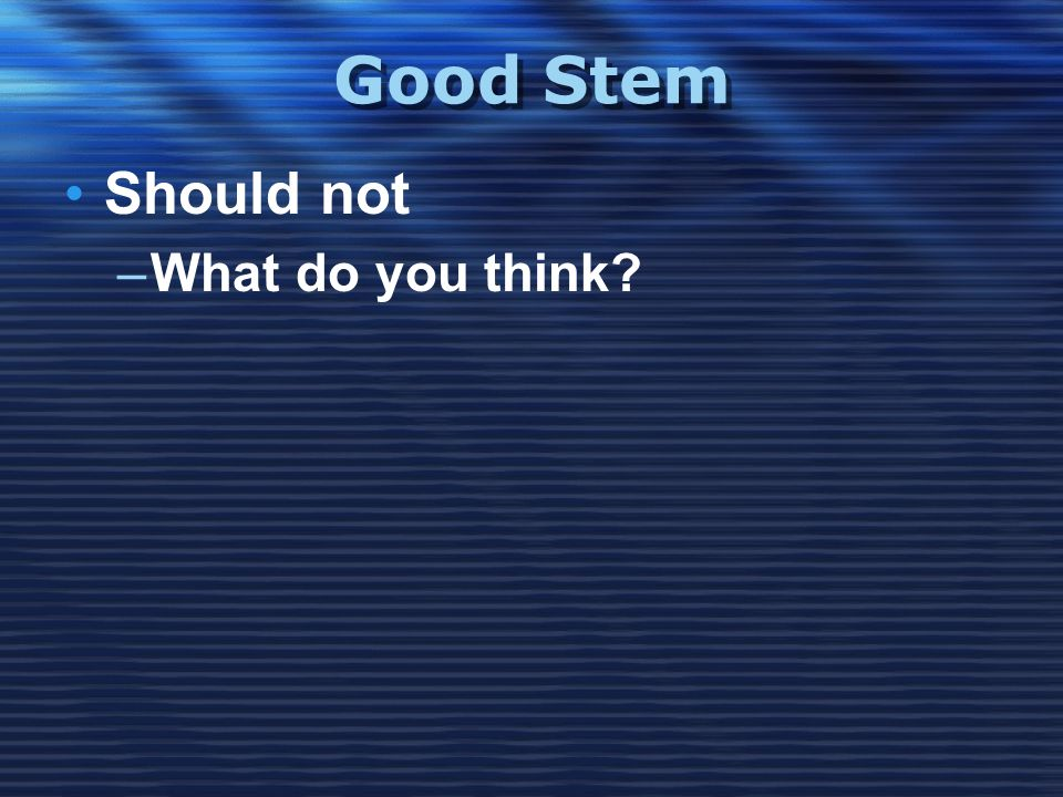 Good Stem •Should not –What do you think