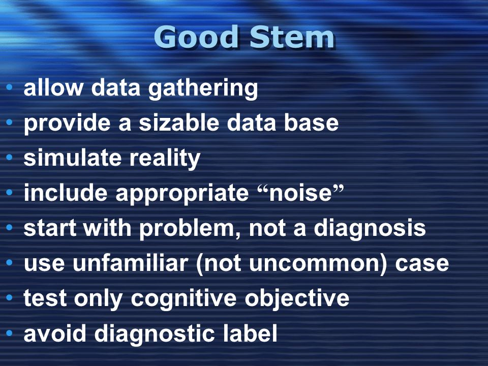 """Good Stem •allow data gathering •provide a sizable data base •simulate reality •include appropriate """" noise """" •start with problem, not a diagnosis •us"""