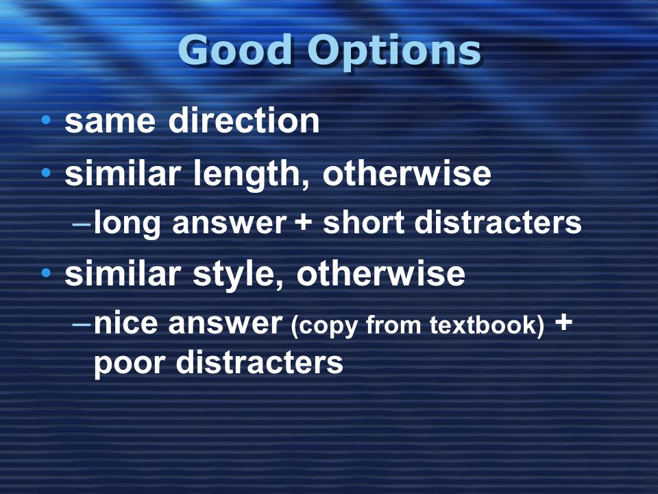 Good Options •same direction •similar length, otherwise –long answer + short distracters •similar style, otherwise –nice answer (copy from textbook) +