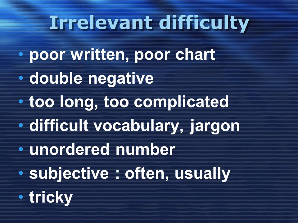 Irrelevant difficulty •poor written, poor chart •double negative •too long, too complicated •difficult vocabulary, jargon •unordered number •subjective : often, usually •tricky