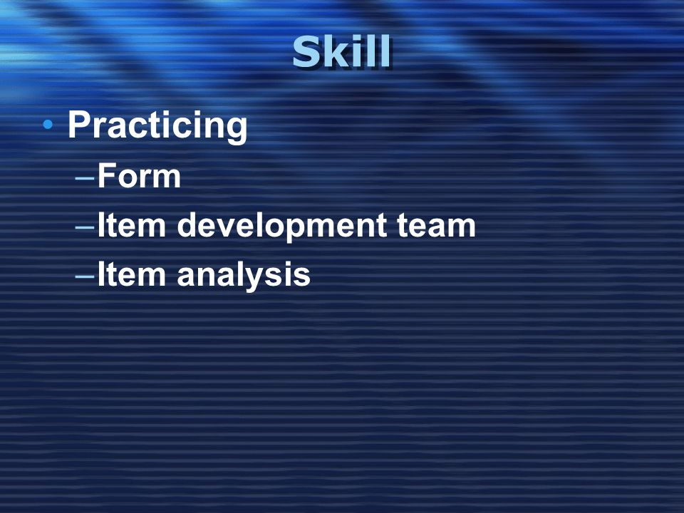 Skill •Practicing –Form –Item development team –Item analysis