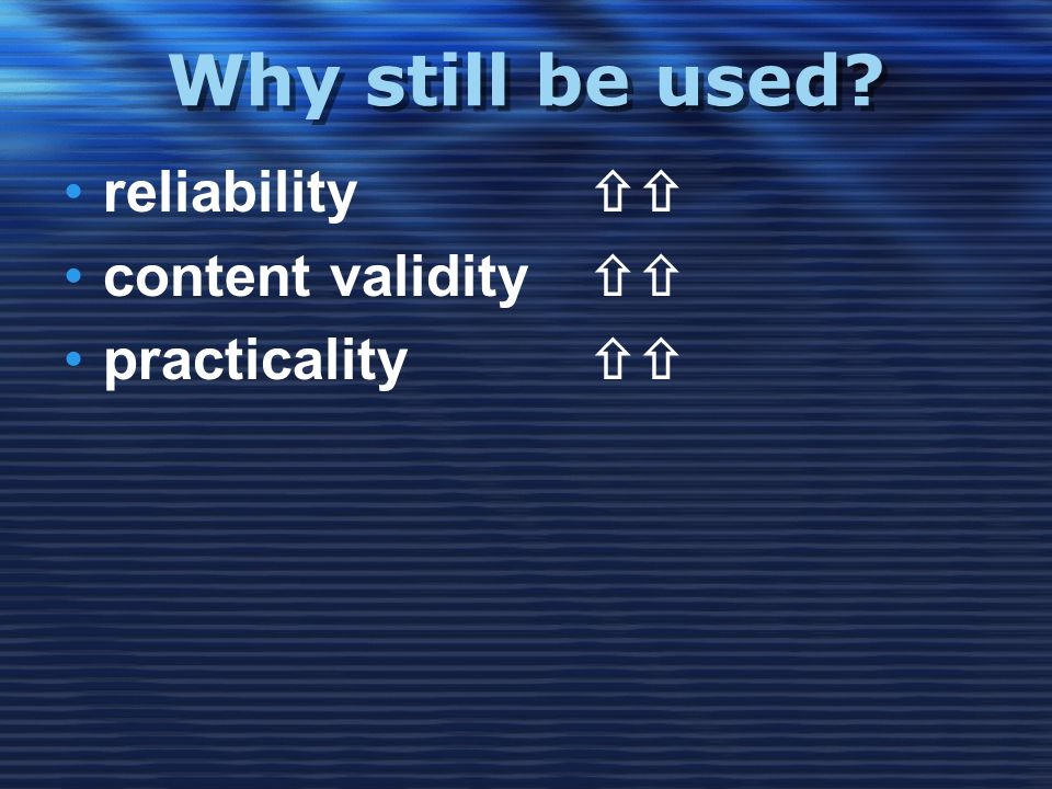 Why still be used •reliability  •content validity  •practicality 