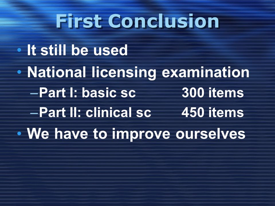 First Conclusion •It still be used •National licensing examination –Part I: basic sc300 items –Part II: clinical sc450 items •We have to improve ourselves