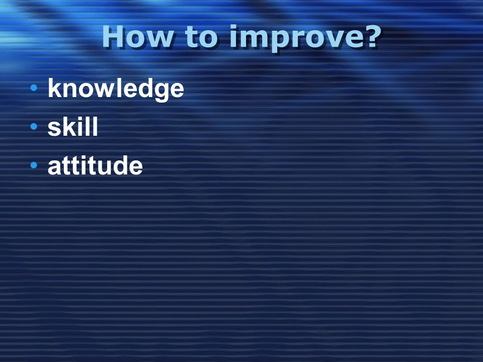 How to improve •knowledge •skill •attitude