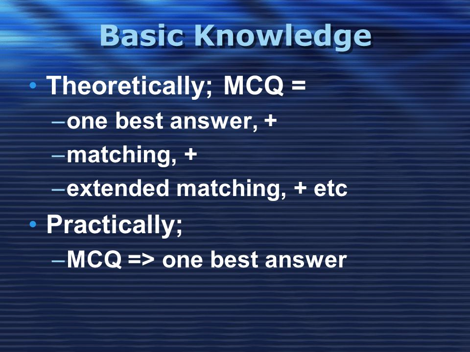 Basic Knowledge •Theoretically; MCQ = –one best answer, + –matching, + –extended matching, + etc •Practically; –MCQ => one best answer