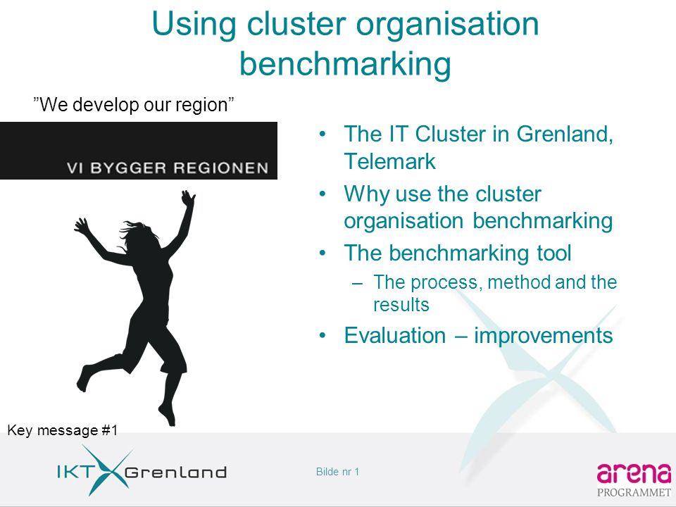 Bilde nr 1 Using cluster organisation benchmarking •The IT Cluster in Grenland, Telemark •Why use the cluster organisation benchmarking •The benchmarking tool –The process, method and the results •Evaluation – improvements We develop our region Key message #1