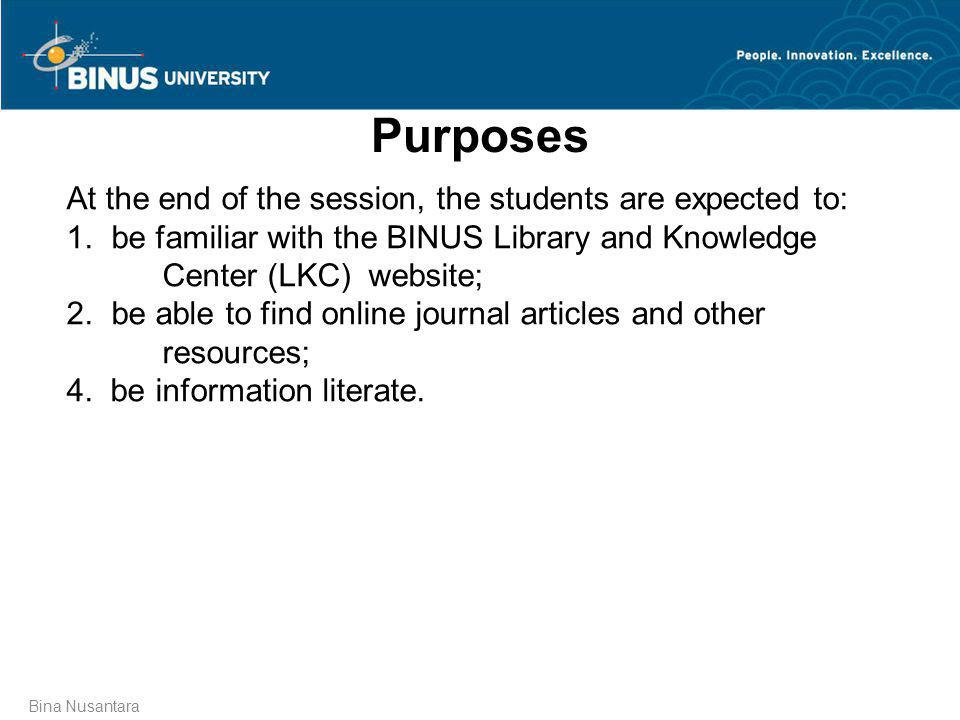 Purposes Bina Nusantara At the end of the session, the students are expected to: 1. be familiar with the BINUS Library and Knowledge Center (LKC) webs