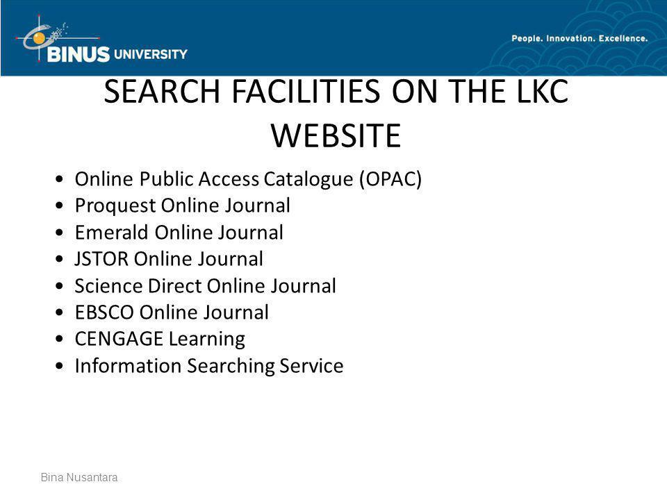 SEARCH FACILITIES ON THE LKC WEBSITE Bina Nusantara • Online Public Access Catalogue (OPAC) • Proquest Online Journal • Emerald Online Journal • JSTOR