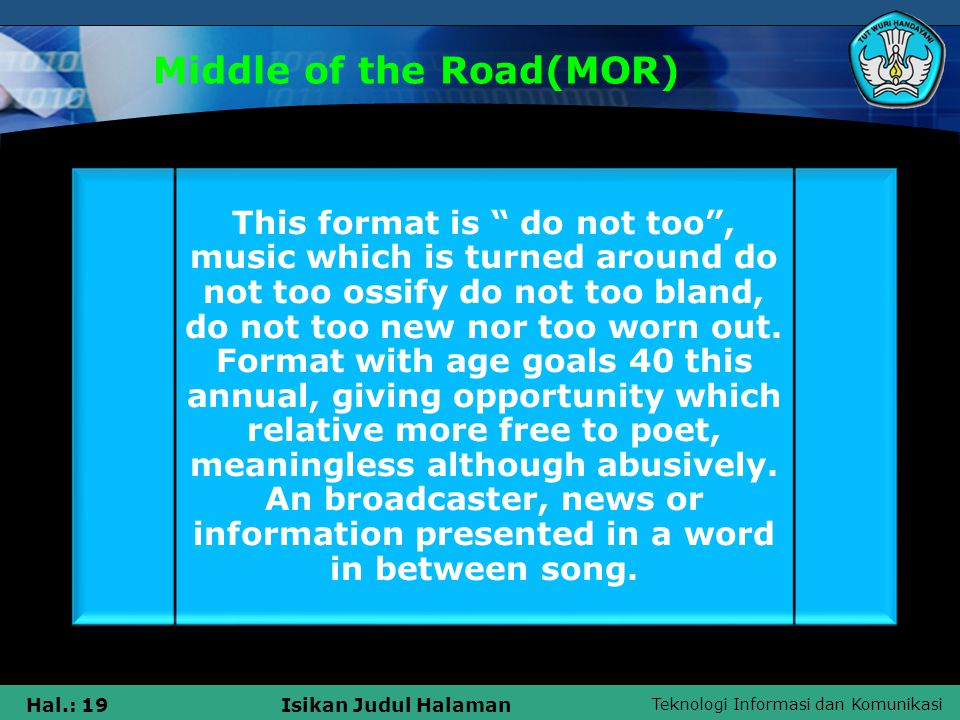 Teknologi Informasi dan Komunikasi Hal.: 19Isikan Judul Halaman Middle of the Road(MOR) This format is do not too , music which is turned around do not too ossify do not too bland, do not too new nor too worn out.